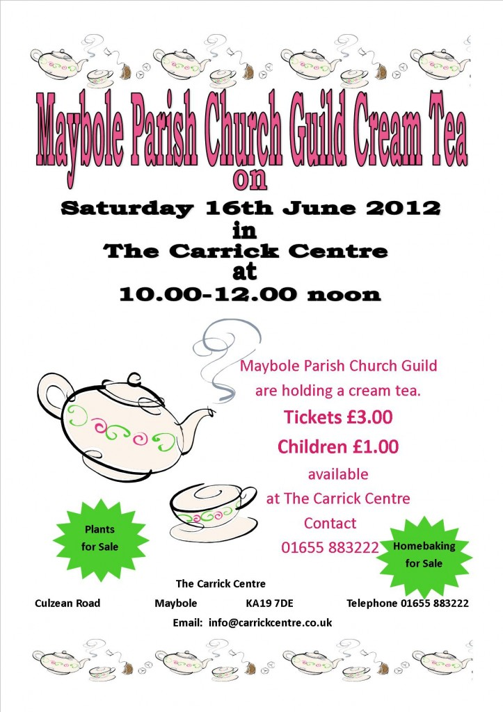 Maybole Parish Church Guild are holding a cream tea.  Saturday 16th June 2012 The Carrick Centre  10.00-12.00 noon Tickets £3.00, Children £1.00, available at The Carrick Centre.  Plants for Sale, Homebaking for Sale